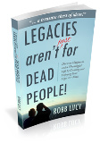Legacies Aren't Just for Dead People by Robb Lucy