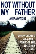 Not Without My Father:One Woman's 444-Mile Walk of the Natchez Trail by Andra Watkins